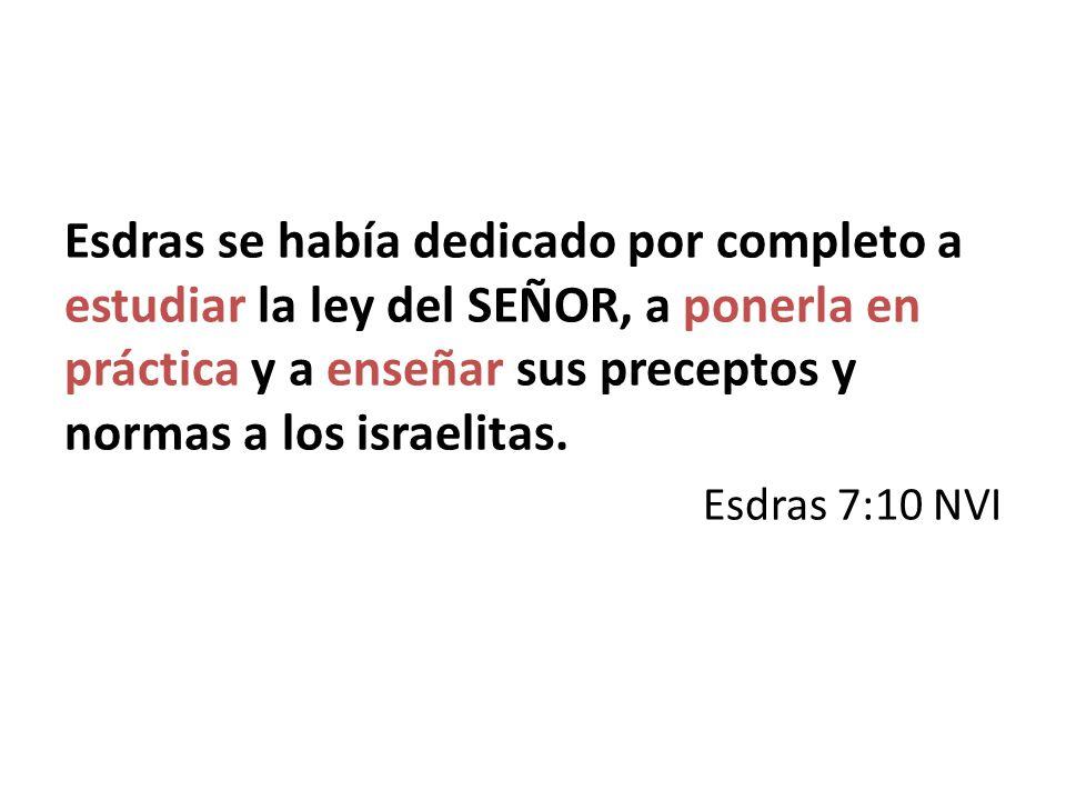 Esdras se había dedicado por completo a estudiar la ley del SEÑOR, a ponerla en práctica y a enseñar sus preceptos y normas a los israelitas.