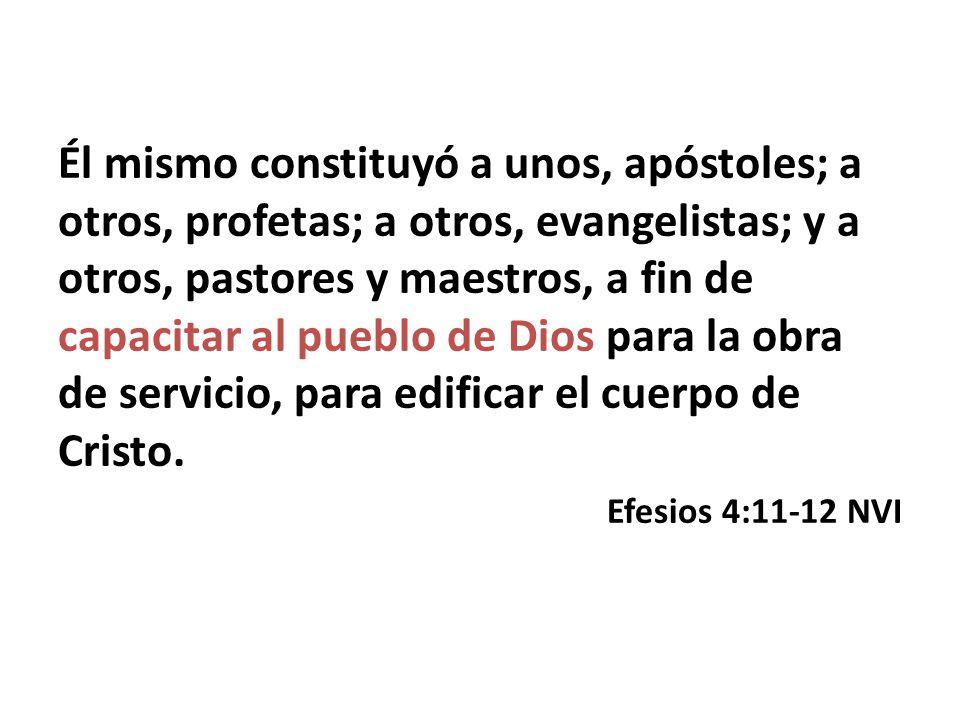 Él mismo constituyó a unos, apóstoles; a otros, profetas; a otros, evangelistas; y a otros, pastores y maestros, a fin de capacitar al pueblo de Dios para la obra de servicio, para edificar el cuerpo de Cristo.