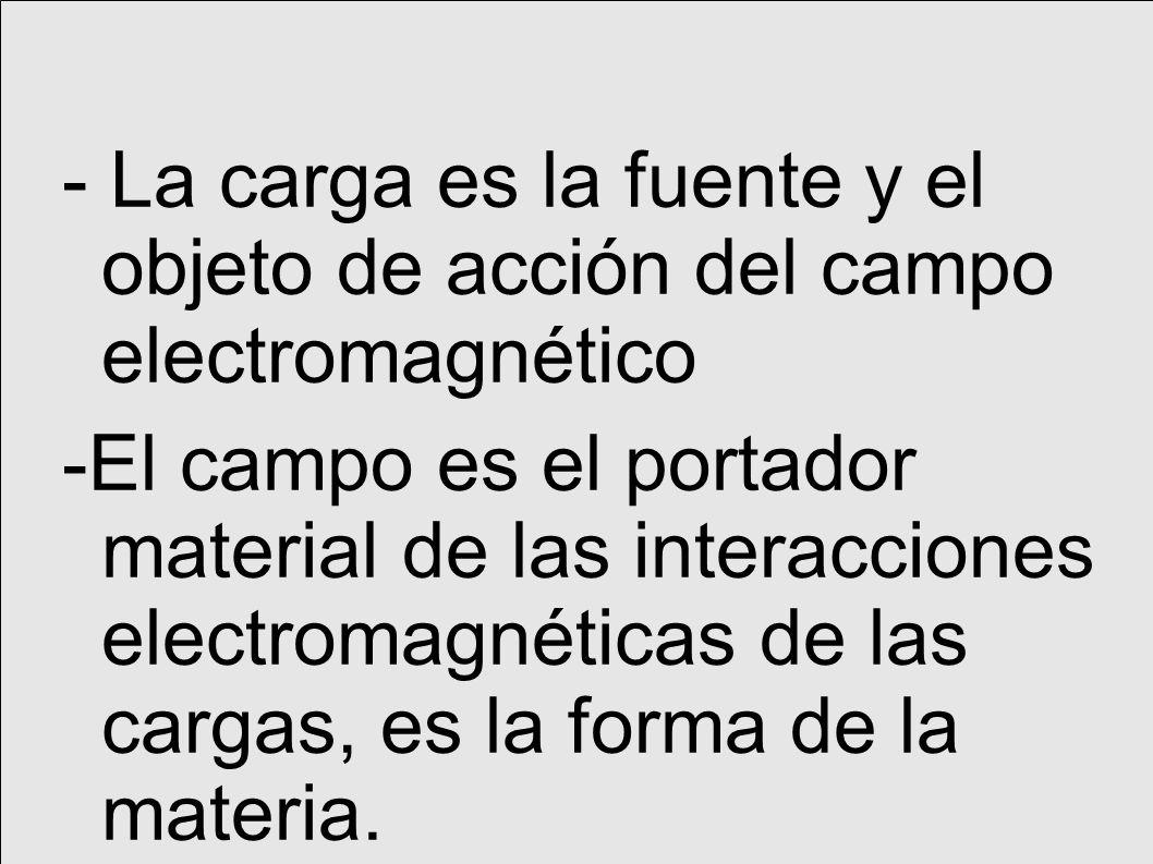 - La carga es la fuente y el objeto de acción del campo electromagnético