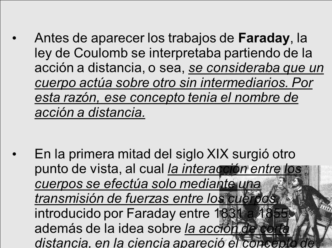 Antes de aparecer los trabajos de Faraday, la ley de Coulomb se interpretaba partiendo de la acción a distancia, o sea, se consideraba que un cuerpo actúa sobre otro sin intermediarios. Por esta razón, ese concepto tenia el nombre de acción a distancia.