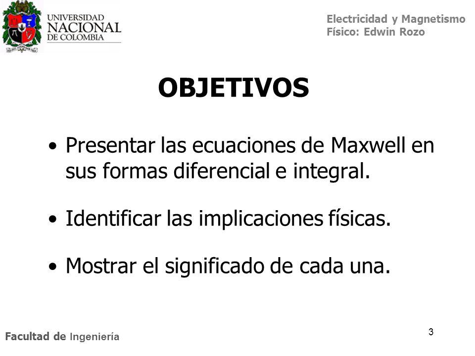 OBJETIVOS Presentar las ecuaciones de Maxwell en sus formas diferencial e integral. Identificar las implicaciones físicas.