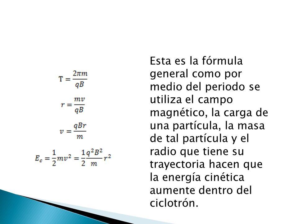 Esta es la fórmula general como por medio del periodo se utiliza el campo magnético, la carga de una partícula, la masa de tal partícula y el radio que tiene su trayectoria hacen que la energía cinética aumente dentro del ciclotrón.
