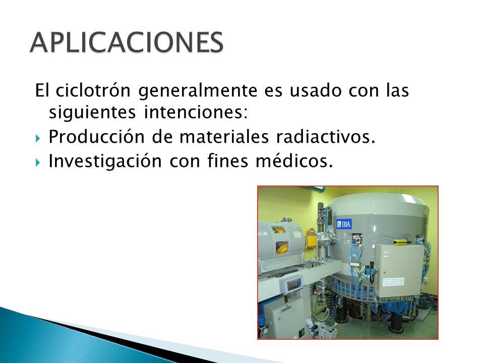APLICACIONES El ciclotrón generalmente es usado con las siguientes intenciones: Producción de materiales radiactivos.