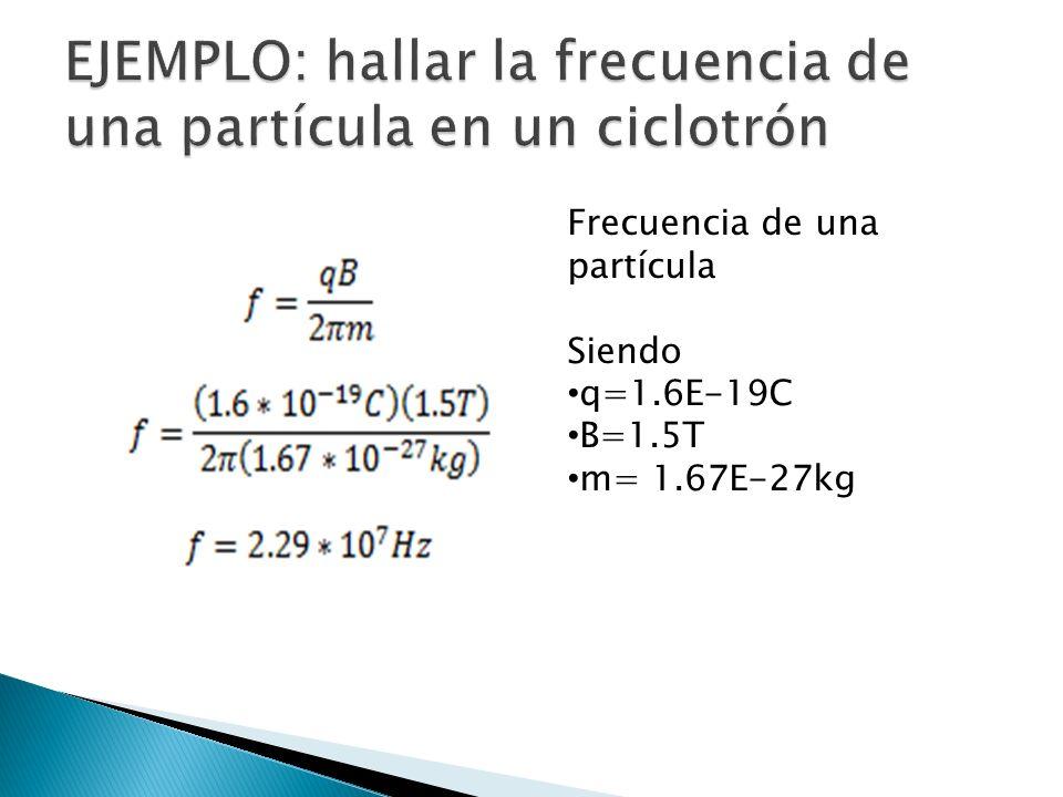 EJEMPLO: hallar la frecuencia de una partícula en un ciclotrón
