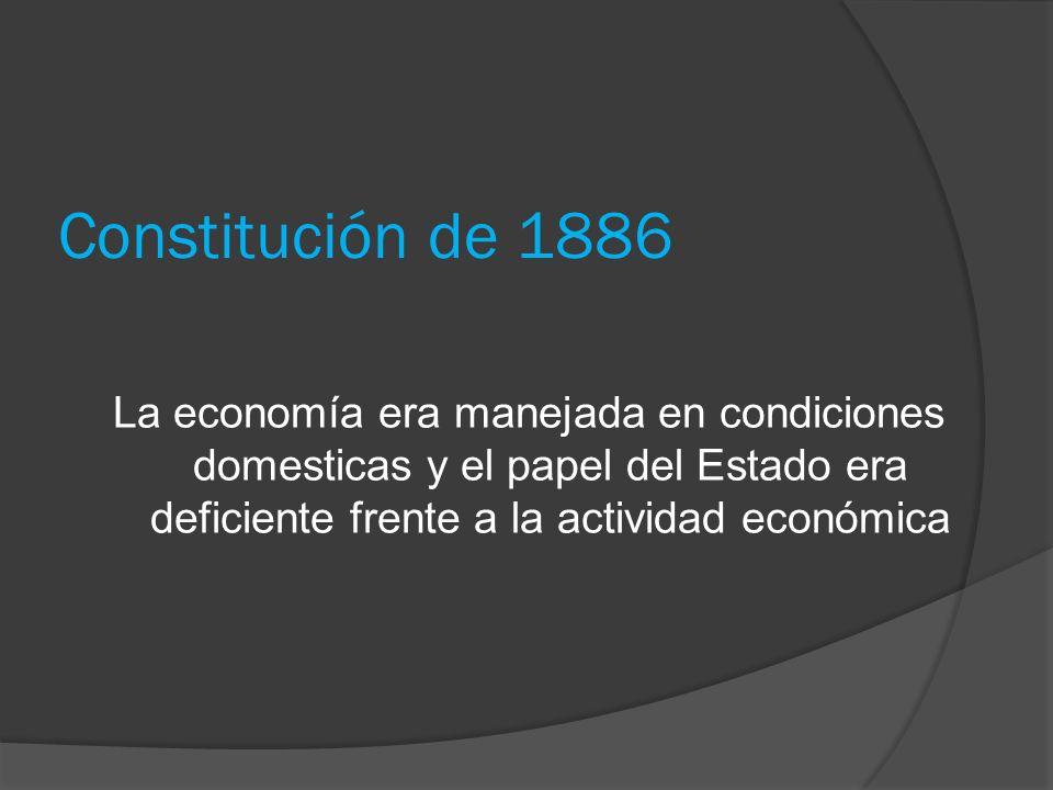Constitución de 1886 La economía era manejada en condiciones domesticas y el papel del Estado era deficiente frente a la actividad económica.