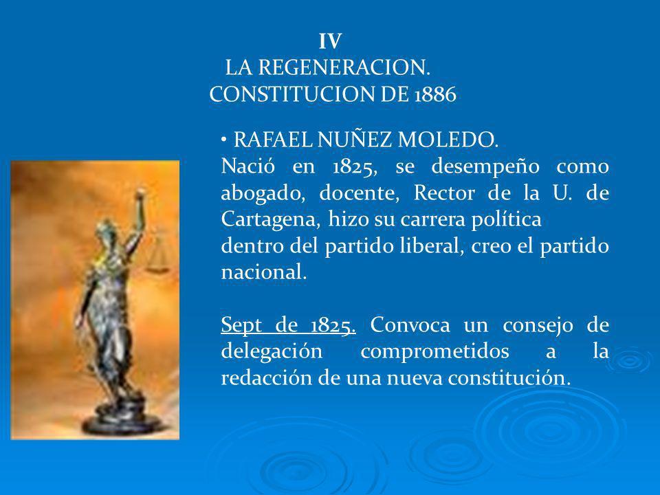 IV LA REGENERACION. CONSTITUCION DE 1886. RAFAEL NUÑEZ MOLEDO.