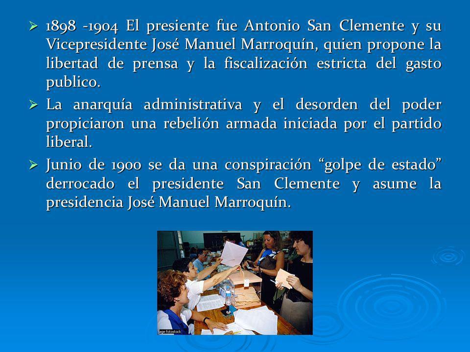 1898 -1904 El presiente fue Antonio San Clemente y su Vicepresidente José Manuel Marroquín, quien propone la libertad de prensa y la fiscalización estricta del gasto publico.