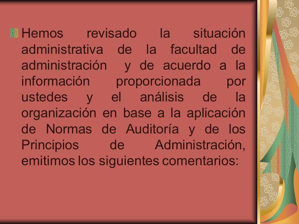 Hemos revisado la situación administrativa de la facultad de administración y de acuerdo a la información proporcionada por ustedes y el análisis de la organización en base a la aplicación de Normas de Auditoría y de los Principios de Administración, emitimos los siguientes comentarios: