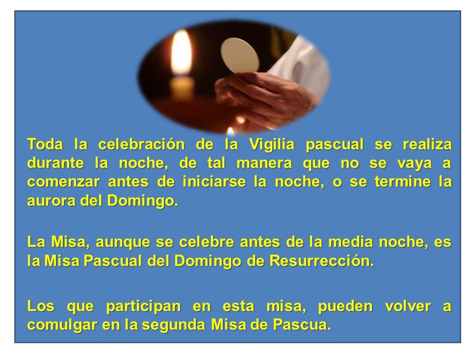 Toda la celebración de la Vigilia pascual se realiza durante la noche, de tal manera que no se vaya a comenzar antes de iniciarse la noche, o se termine la aurora del Domingo.