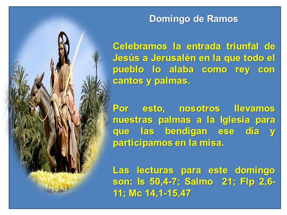 Domingo de Ramos Celebramos la entrada triunfal de Jesús a Jerusalén en la que todo el pueblo lo alaba como rey con cantos y palmas.