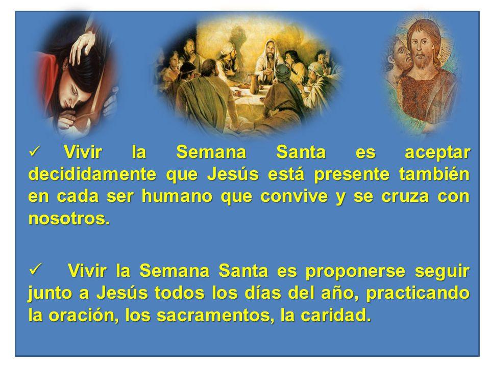 Vivir la Semana Santa es aceptar decididamente que Jesús está presente también en cada ser humano que convive y se cruza con nosotros.