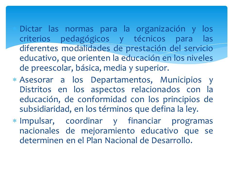 Dictar las normas para la organización y los criterios pedagógicos y técnicos para las diferentes modalidades de prestación del servicio educativo, que orienten la educación en los niveles de preescolar, básica, media y superior.