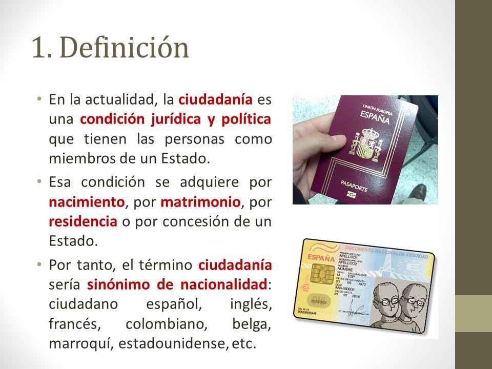 1. Definición En la actualidad, la ciudadanía es una condición jurídica y política que tienen las personas como miembros de un Estado.