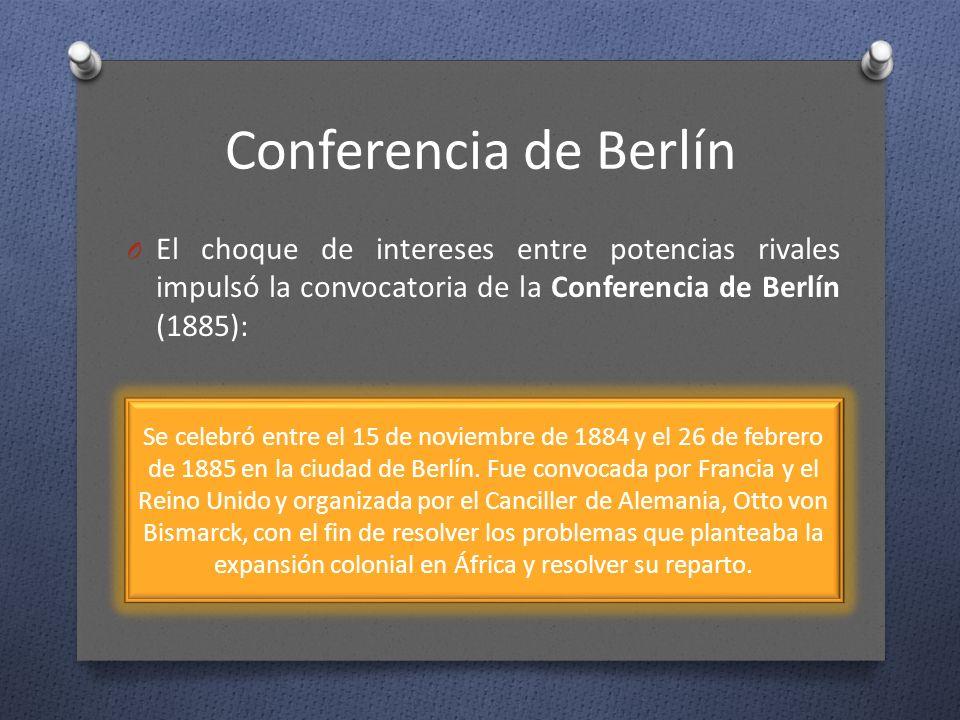 Conferencia de Berlín El choque de intereses entre potencias rivales impulsó la convocatoria de la Conferencia de Berlín (1885):