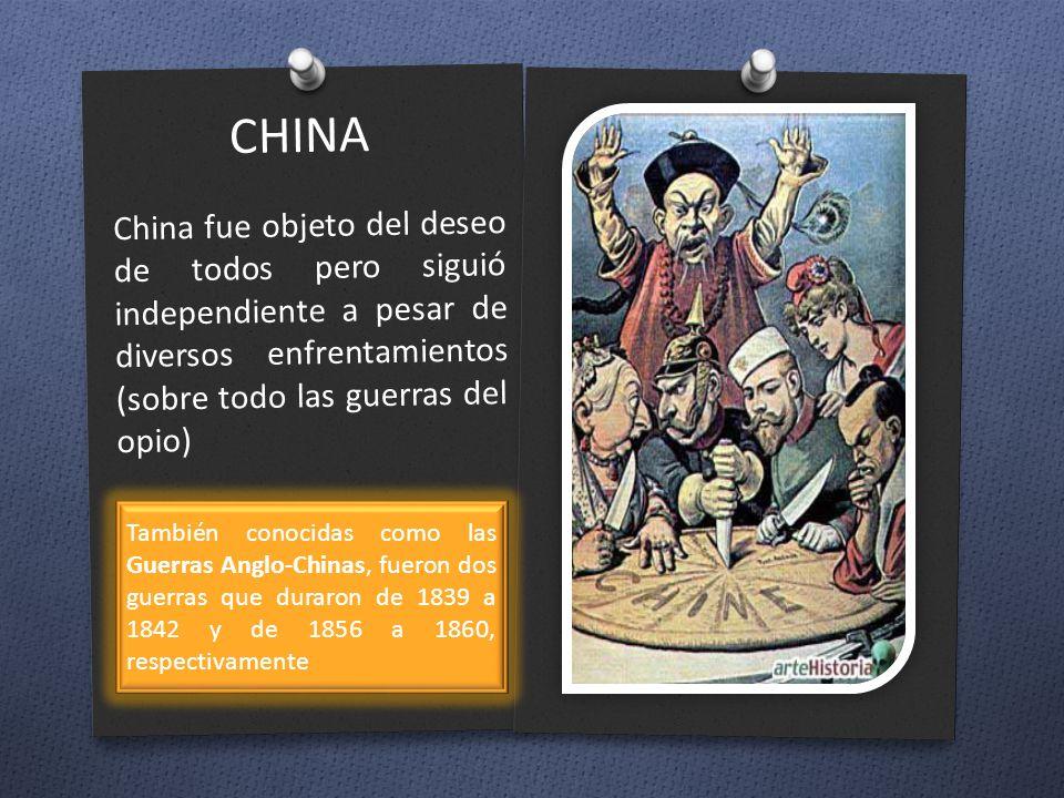 CHINA China fue objeto del deseo de todos pero siguió independiente a pesar de diversos enfrentamientos (sobre todo las guerras del opio)