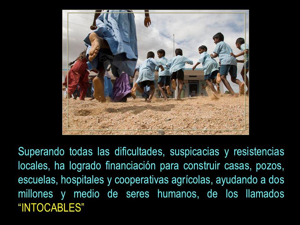 Superando todas las dificultades, suspicacias y resistencias locales, ha logrado financiación para construir casas, pozos, escuelas, hospitales y cooperativas agrícolas, ayudando a dos millones y medio de seres humanos, de los llamados INTOCABLES