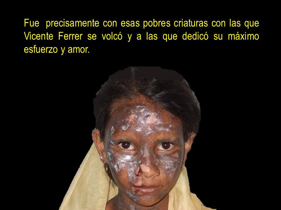 Fue precisamente con esas pobres criaturas con las que Vicente Ferrer se volcó y a las que dedicó su máximo esfuerzo y amor.