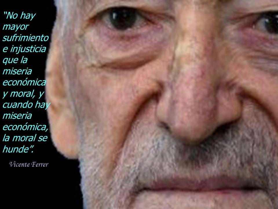 No hay mayor sufrimiento e injusticia que la miseria económica y moral, y cuando hay miseria económica, la moral se hunde .