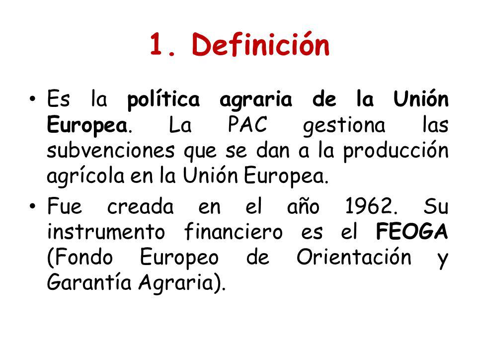 1. Definición Es la política agraria de la Unión Europea. La PAC gestiona las subvenciones que se dan a la producción agrícola en la Unión Europea.