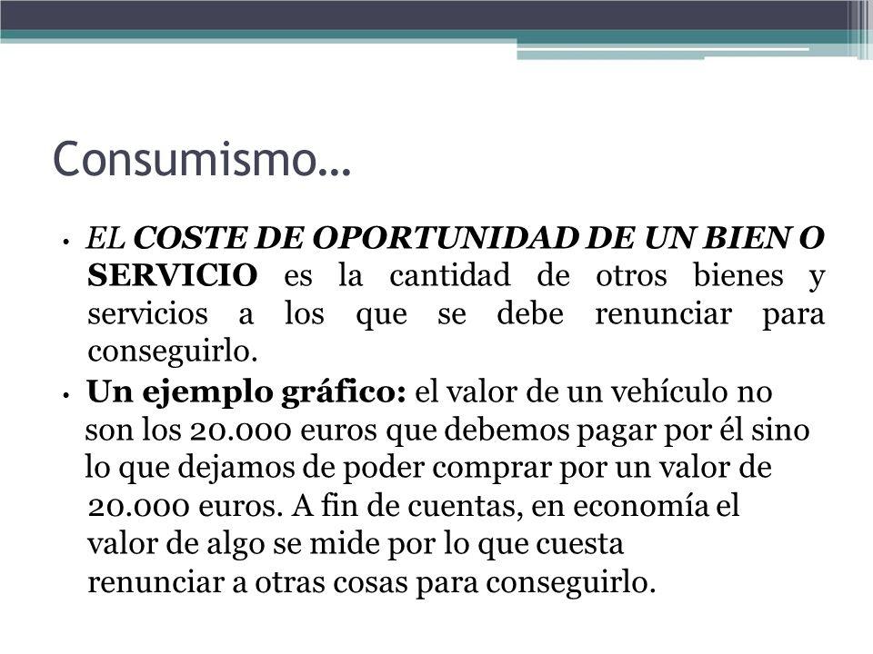 Consumismo… • EL COSTE DE OPORTUNIDAD DE UN BIEN O.