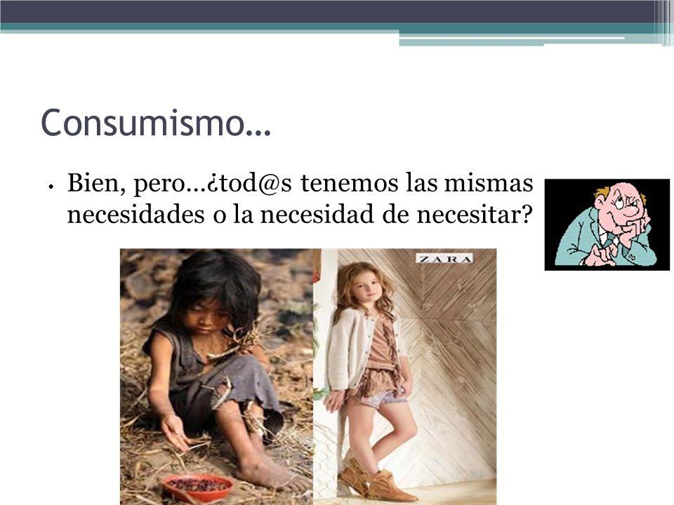 Consumismo… • Bien, pero...¿tod@s tenemos las mismas necesidades o la necesidad de necesitar