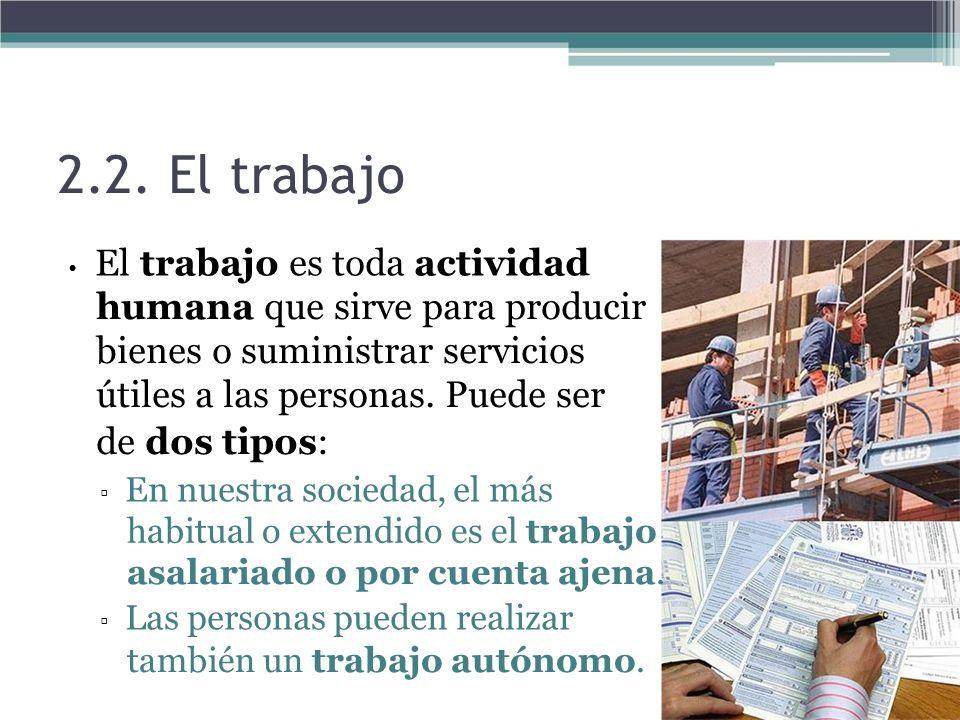 2.2. El trabajo • El trabajo es toda actividad. humana que sirve para producir bienes o suministrar servicios útiles a las personas. Puede ser.