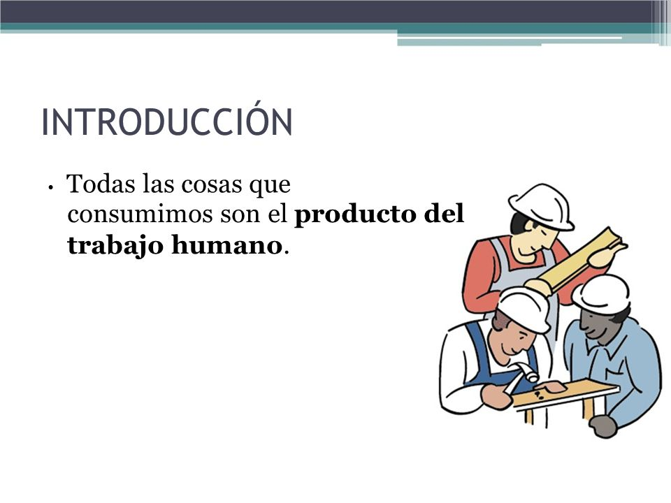 INTRODUCCIÓN consumimos son el producto del trabajo humano.