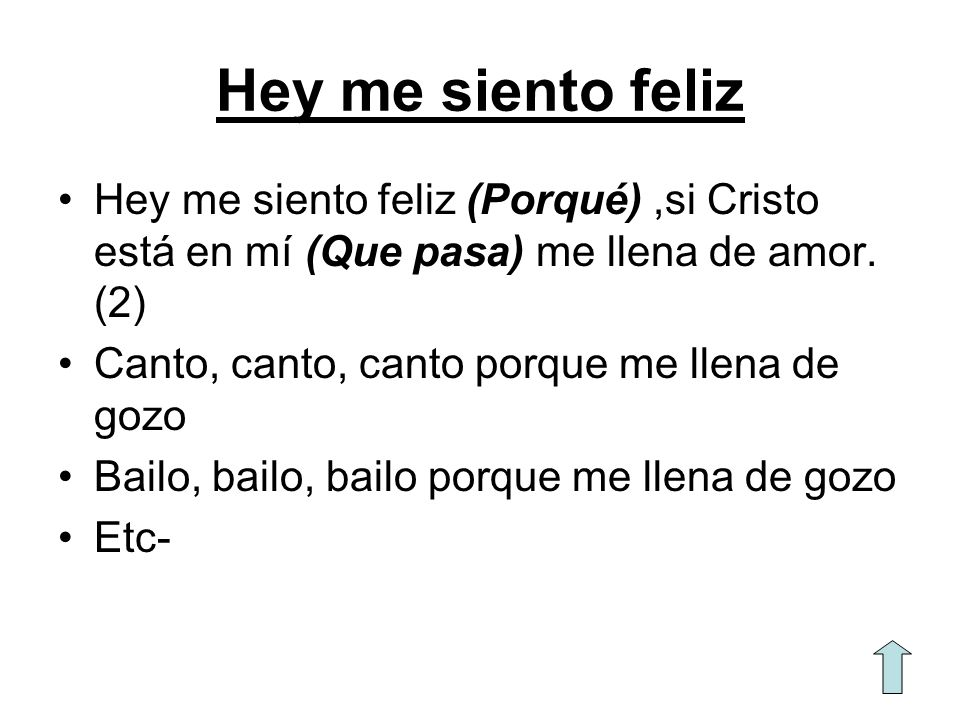 Hey me siento feliz Hey me siento feliz (Porqué) ,si Cristo está en mí (Que pasa) me llena de amor. (2)