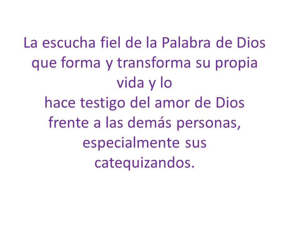 La escucha fiel de la Palabra de Dios que forma y transforma su propia vida y lo hace testigo del amor de Dios frente a las demás personas, especialmente sus catequizandos.