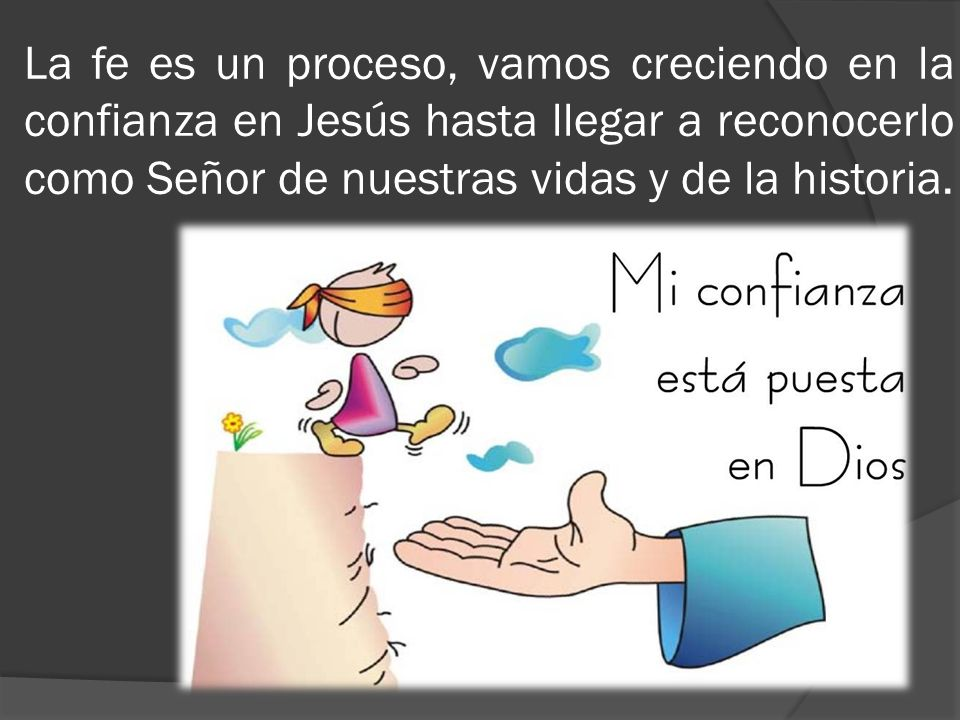 La fe es un proceso, vamos creciendo en la confianza en Jesús hasta llegar a reconocerlo como Señor de nuestras vidas y de la historia.