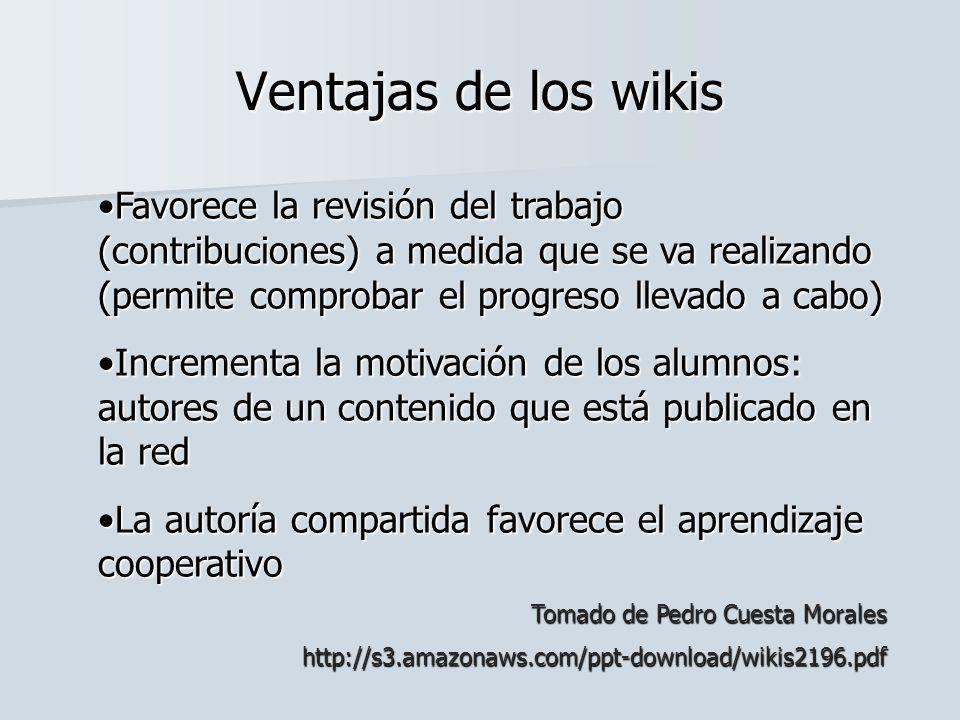 Ventajas de los wikis Favorece la revisión del trabajo (contribuciones) a medida que se va realizando (permite comprobar el progreso llevado a cabo)
