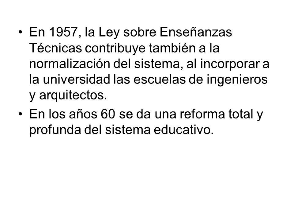 En 1957, la Ley sobre Enseñanzas Técnicas contribuye también a la normalización del sistema, al incorporar a la universidad las escuelas de ingenieros y arquitectos.