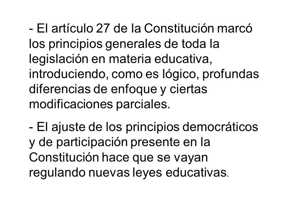 - El artículo 27 de la Constitución marcó los principios generales de toda la legislación en materia educativa, introduciendo, como es lógico, profundas diferencias de enfoque y ciertas modificaciones parciales.