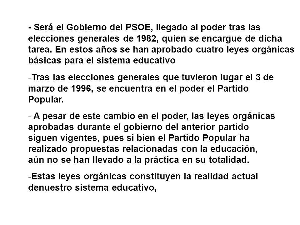 - Será el Gobierno del PSOE, llegado al poder tras las elecciones generales de 1982, quien se encargue de dicha tarea. En estos años se han aprobado cuatro leyes orgánicas básicas para el sistema educativo