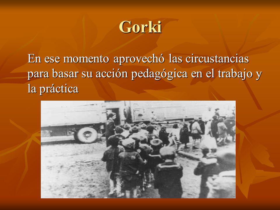 Gorki En ese momento aprovechó las circustancias para basar su acción pedagógica en el trabajo y la práctica.
