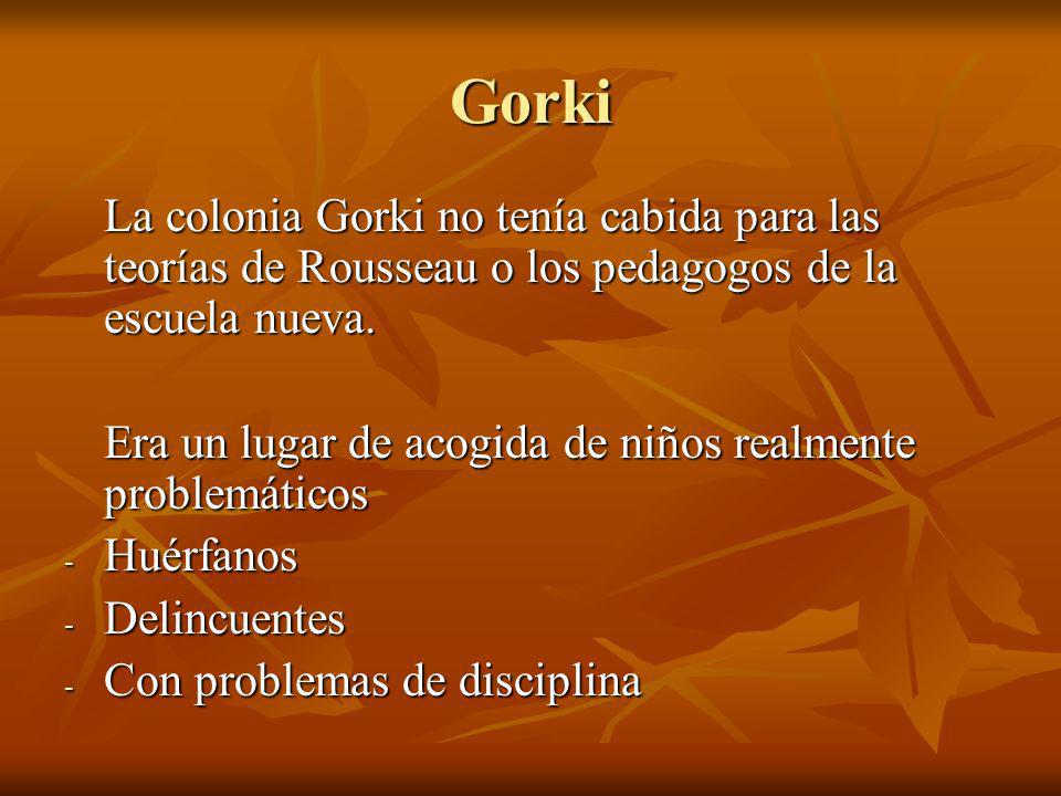 Gorki La colonia Gorki no tenía cabida para las teorías de Rousseau o los pedagogos de la escuela nueva.