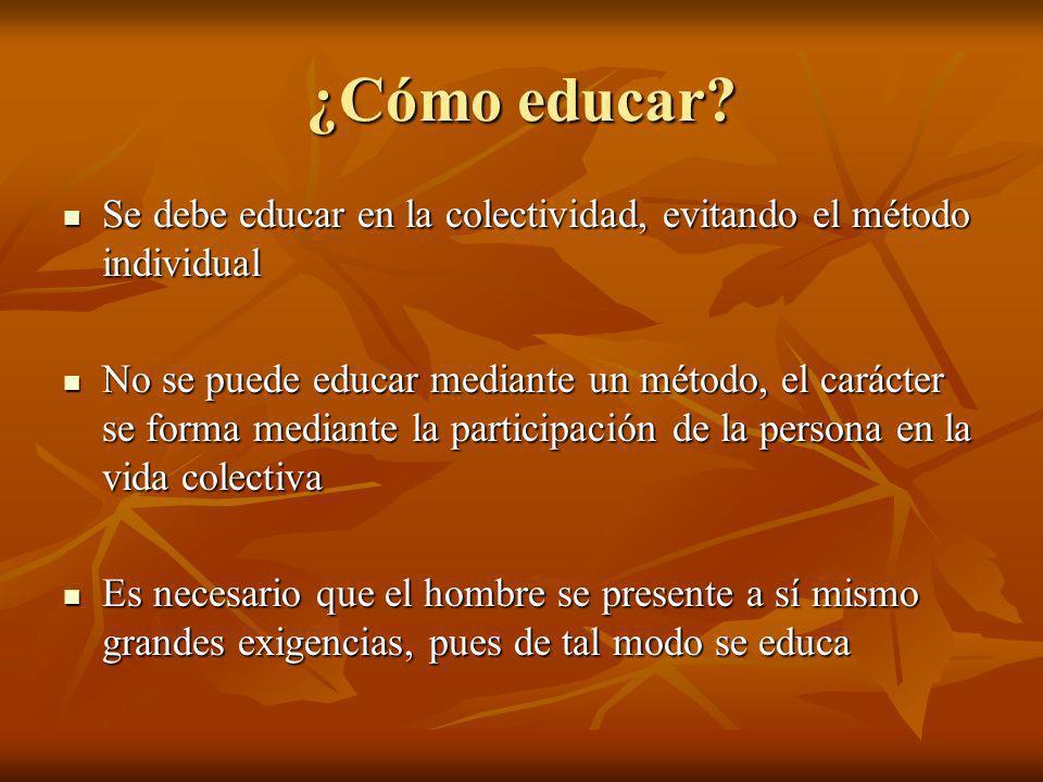¿Cómo educar Se debe educar en la colectividad, evitando el método individual.