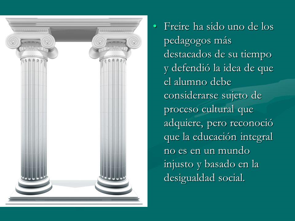 Freire ha sido uno de los pedagogos más destacados de su tiempo y defendió la idea de que el alumno debe considerarse sujeto de proceso cultural que adquiere, pero reconoció que la educación integral no es en un mundo injusto y basado en la desigualdad social.