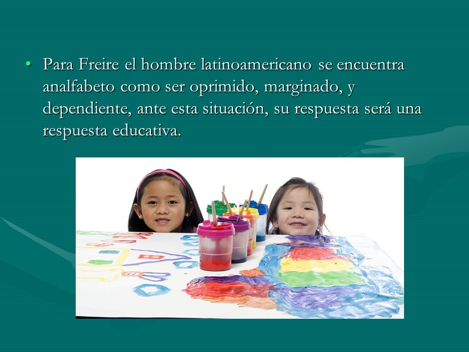 Para Freire el hombre latinoamericano se encuentra analfabeto como ser oprimido, marginado, y dependiente, ante esta situación, su respuesta será una respuesta educativa.