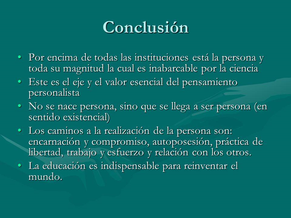 Conclusión Por encima de todas las instituciones está la persona y toda su magnitud la cual es inabarcable por la ciencia.