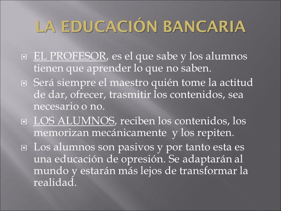 LA EDUCACIÓN BANCARIA EL PROFESOR, es el que sabe y los alumnos tienen que aprender lo que no saben.