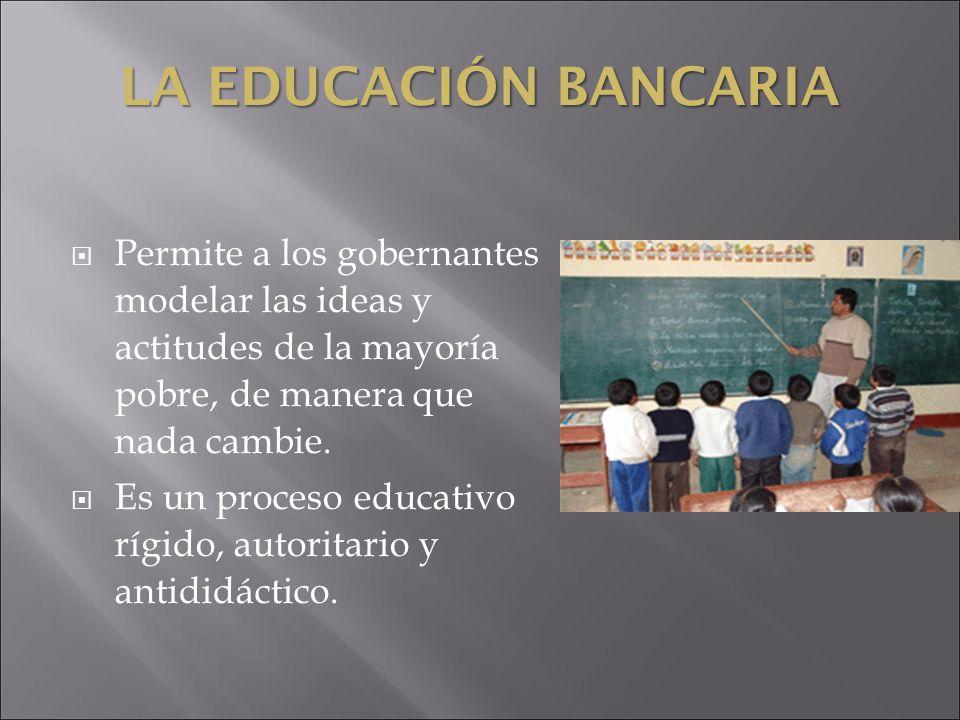 LA EDUCACIÓN BANCARIA Permite a los gobernantes modelar las ideas y actitudes de la mayoría pobre, de manera que nada cambie.