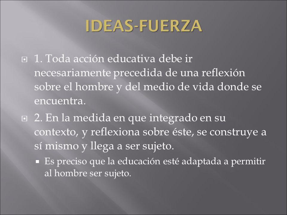 IDEAS-FUERZA 1. Toda acción educativa debe ir necesariamente precedida de una reflexión sobre el hombre y del medio de vida donde se encuentra.