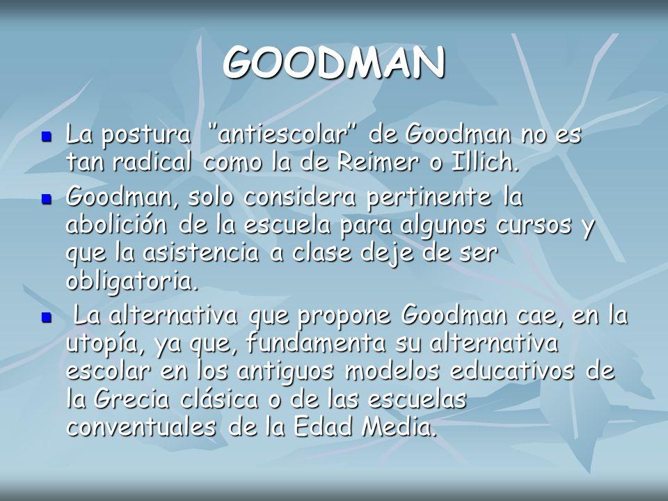 GOODMAN La postura ''antiescolar'' de Goodman no es tan radical como la de Reimer o Illich.