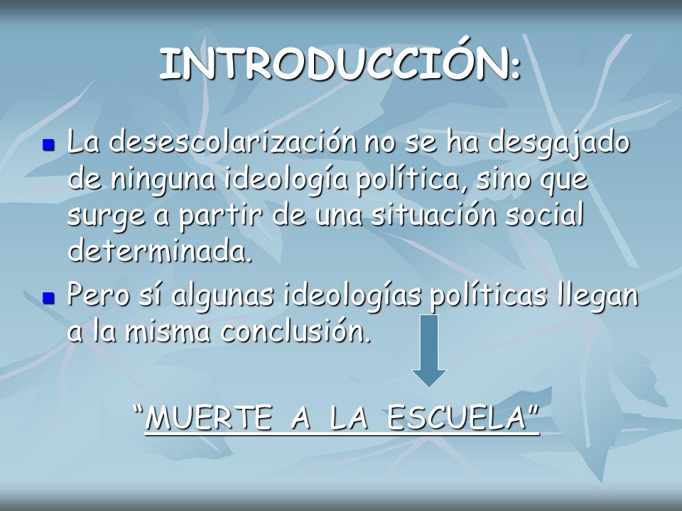 INTRODUCCIÓN: La desescolarización no se ha desgajado de ninguna ideología política, sino que surge a partir de una situación social determinada.