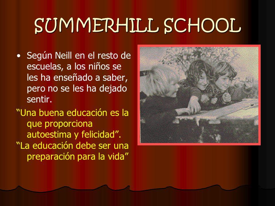 SUMMERHILL SCHOOL Según Neill en el resto de escuelas, a los niños se les ha enseñado a saber, pero no se les ha dejado sentir.