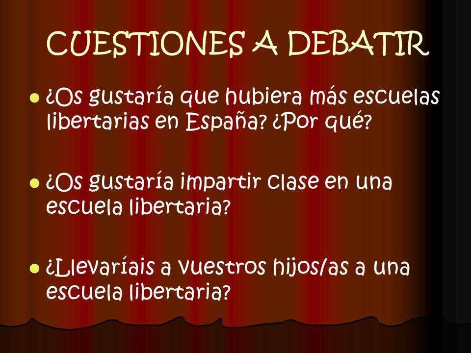 CUESTIONES A DEBATIR ¿Os gustaría que hubiera más escuelas libertarias en España ¿Por qué ¿Os gustaría impartir clase en una escuela libertaria