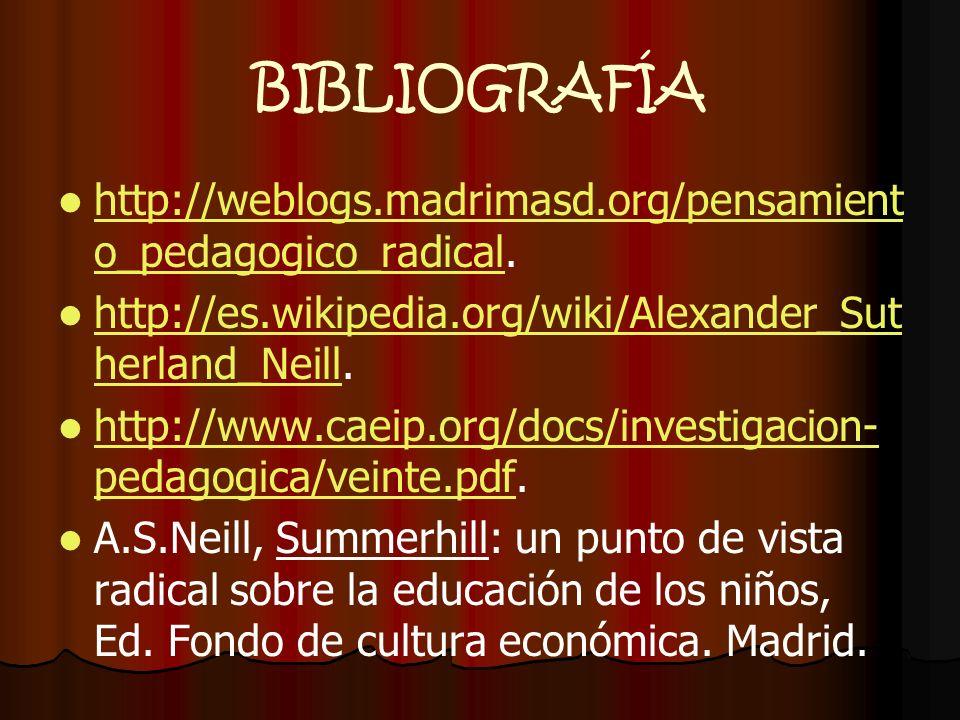 BIBLIOGRAFÍA http://weblogs.madrimasd.org/pensamiento_pedagogico_radical. http://es.wikipedia.org/wiki/Alexander_Sutherland_Neill.
