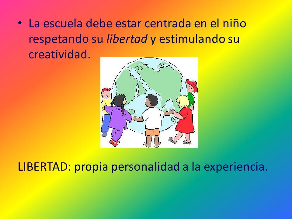La escuela debe estar centrada en el niño respetando su libertad y estimulando su creatividad.