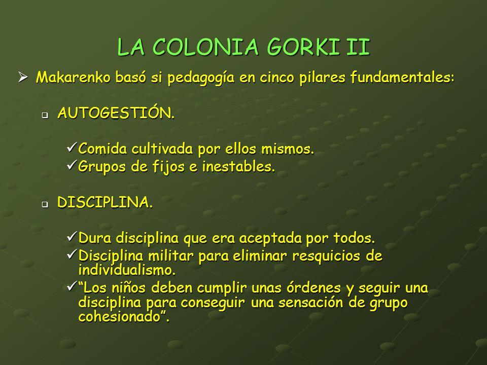LA COLONIA GORKI II Makarenko basó si pedagogía en cinco pilares fundamentales: AUTOGESTIÓN. Comida cultivada por ellos mismos.